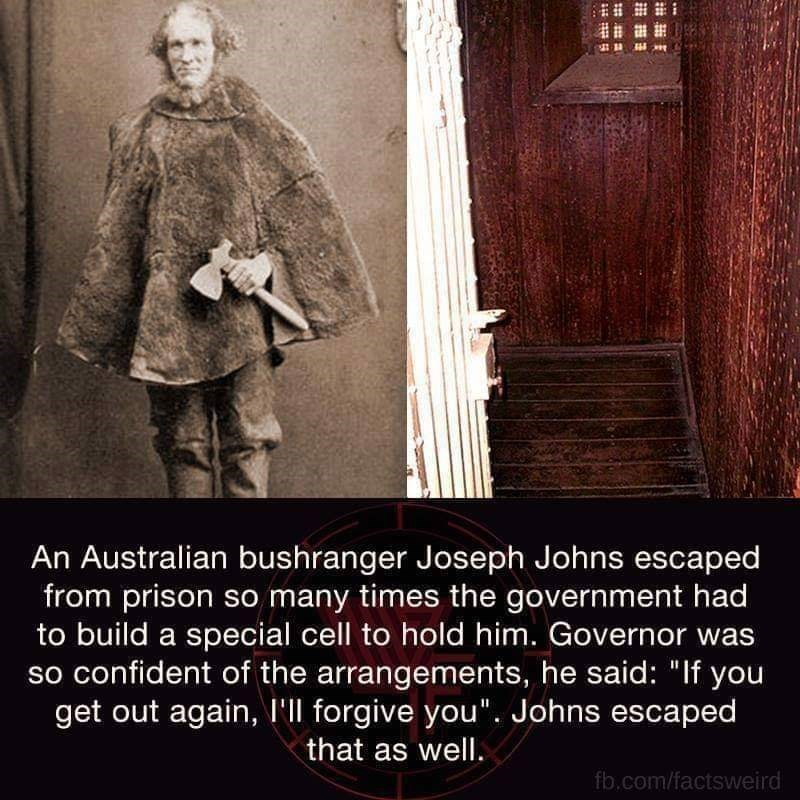 "Text - An Australian bushranger Joseph Johns escaped from prison so many times the government had to build a special cell to hold him. Governor was confident of the arrangements, he said: ""If you get out again, I'll forgive you"". Johns escaped that as well. fb,com/factsweird"