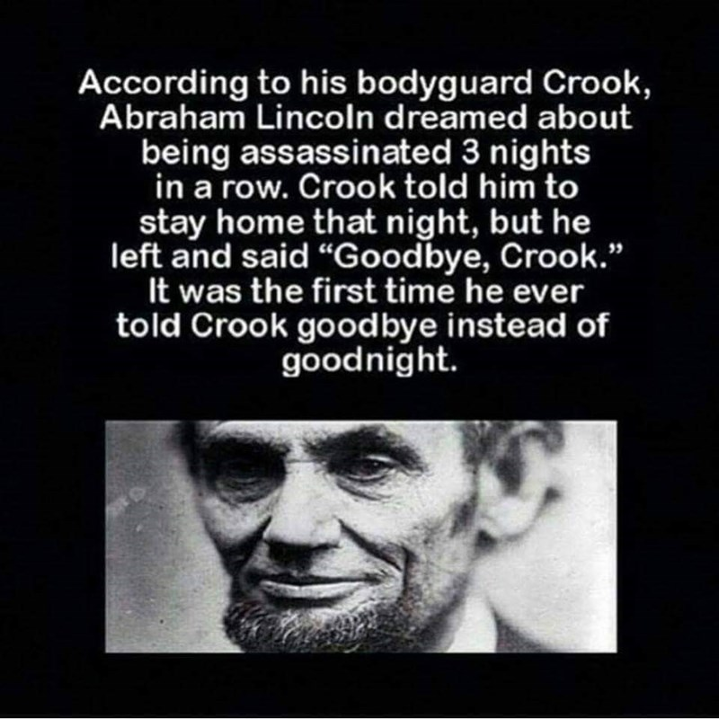 "Text - According to his bodyguard Crook, Abraham Lincoln dreamed about being assassinated 3 nights in a row. Crook told him to stay home that night, but he left and said ""Goodbye, Crook."" It was the first time he ever told Crook goodbye instead of goodnight."
