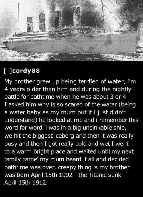 Text - [-lcordy88 My brother grew up being terrfied of water, i'm 4 years older than him and during the nightly battle for bathtime when he was about 3 or 4 I asked him why is so scared of the water (being a water baby as my mum put it i just didn't understand) he looked at me and i remember this word for word'i was in a big unsinkable ship, we hit the biggest iceberg and then it was really busy and then I got really cold and wet I went to a warm bright place and waited until my next family came