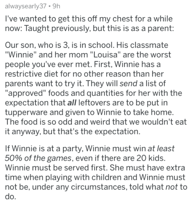 "askreddit - Text - alwaysearly37 9h I've wanted to get this off my chest for a while now: Taught previously, but this is as a parent: Our son, who is 3, is in school. His classmate ""Winnie"" and her mom ""Louisa"" are the worst people you've ever met. First, Winnie has a restrictive diet for no other reason than her parents want to try it. They will send a list of ""approved"" foods and quantities for her with the expectation that all leftovers are to be put in tupperware and given to Winnie to take"