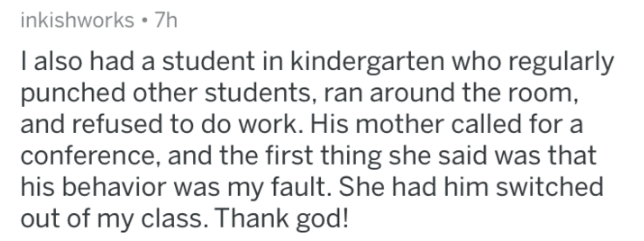 askreddit - Text - inkishworks 7h I also had a student in kindergarten who regularly punched other students, ran around the room, and refused to do work. His mother called for a conference, and the first thing she said was that his behavior was my fault. She had him switched out of my class. Thank god!