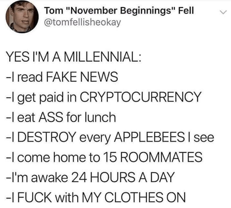 """Tweet - """"YES I'M A MILLENNIAL: I read FAKE NEWS; get paid in CRYPTOCURRENCY; l eat ASS for lunch; I DESTROY every APPLEBEES; l come home to 15 ROOMMATES; I'm awake 24 HOURS A DAY; I FUCK with MY CLOTHES ON"""""""