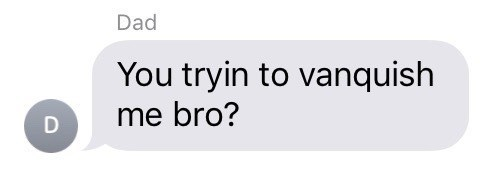 Text - Dad You tryin to vanquish me bro?