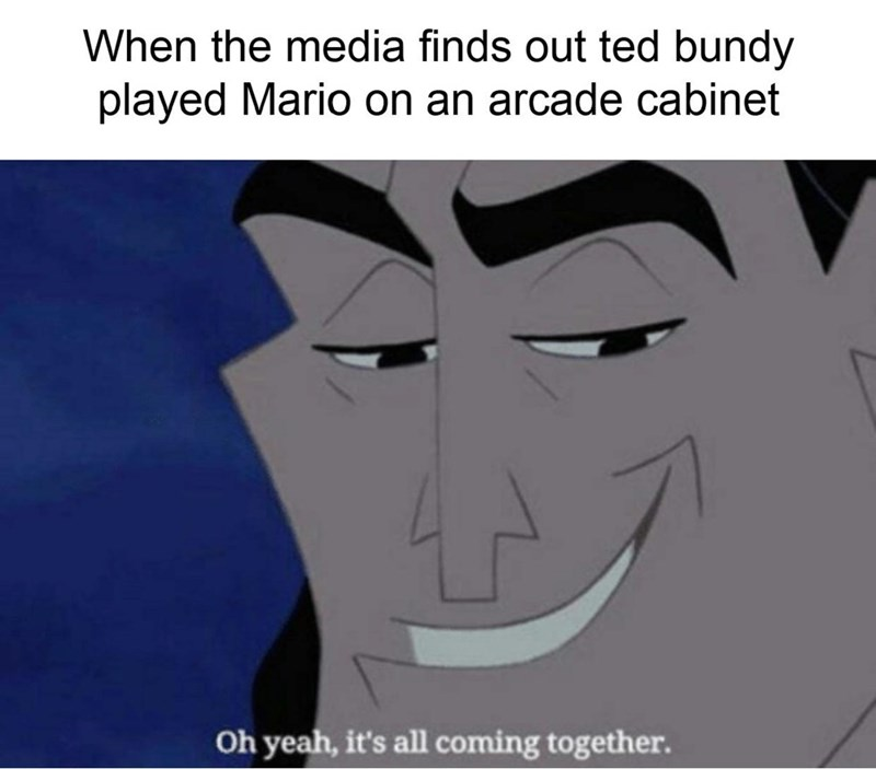 """Meme - """"When the media finds out ted bundy played Mario on an arcade cabinet; Oh yeah, it's all coming together."""""""