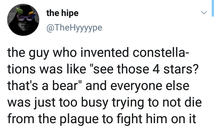 """Text - the hipe @TheHyyyурe the guy who invented constella tions was like """"see those 4 stars? that's a bear"""" and everyone else was just too busy trying to not die from the plague to fight him on it"""