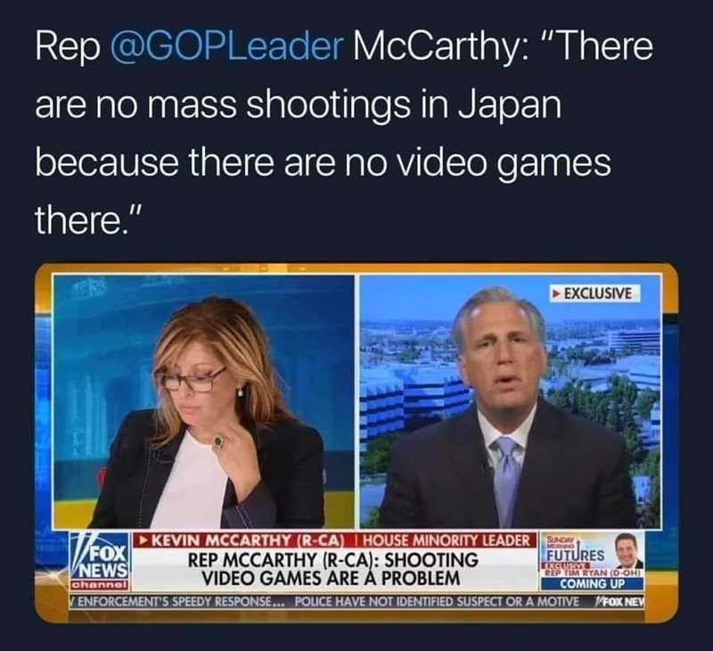 """News - Rep @GOPLeader McCarthy: """"There are no mass shootings in Japan because there are no video games there."""" EXCLUSIVE KEVIN MCCARTHY (R-CA) HOUSE MINORITY LEADERSUNDAY FOX FUTURES EXCLUSIVE REP TIM RYAN (D-OH) REP MCCARTHY (R-CA): SHOOTING VIDEO GAMES ARE A PROBLEM NEWS channel COMING UP V ENFORCEMENT'S SPEEDY RESPONSE... POLICE HAVE NOT IDENTIFIED SUSPECT OR A MOTIVEVFOX NE"""