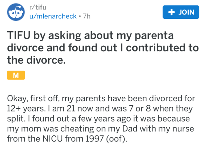 Text - r/tifu + JOIN u/mlenarcheck - 7h TIFU by asking about my parenta divorce and found out I contributed to the divorce. Okay, first off, my parents have been divorced for 12+ years. I am 21 now and was 7 or 8 when they split. I found out a few years ago it was because my mom was cheating on my Dad with my nurse from the NICU from 1997 (oof)