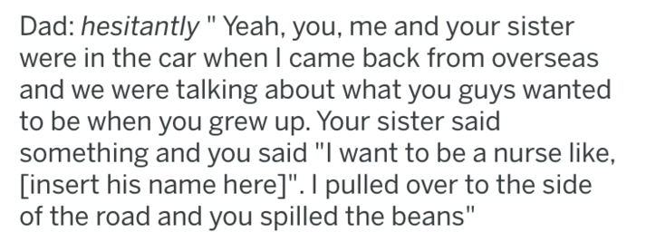 """Text - Dad: hesitantly """"Yeah, you, me and your sister were in the car when I came back from overseas and we were talking about what you guys wanted to be when you grew up. Your sister said something and you said """"I want to be a nurse like, [insert his name here]"""". I pulled over to the side of the road and you spilled the beans"""""""