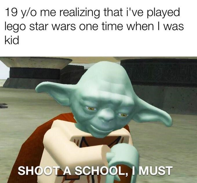 Yoda - 19 y/o me realizing that i've played lego star wars one time when I was kid SHOOT A SCHOOL, I MUST