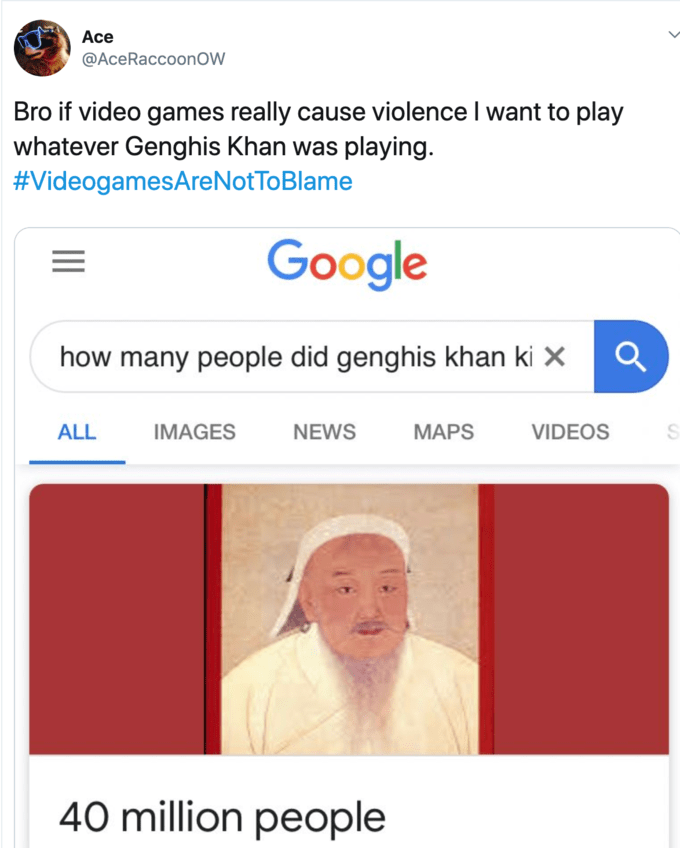 Text - Ace @AceRaccoonOW Bro if video games really cause violence I want to play whatever Genghis Khan was playing #VideogamesAreNotToBlame Google how many people did genghis khan ki x IMAGES ALL NEWS MAPS VIDEOS 40 million people