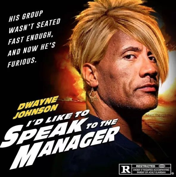 meme - Movie - HIS GROUP WASN'T SEATED FAST ENOUGH, AND NOW HE'S FURIOUS DWAYNE JOHNSON D LIKE TO SPEAK MANAGER adamthe.creato TO THE R RESTRICTED UNDER 17 REQUIRES ACCOMPANYING PARENT OR ADULTGUARDIAN
