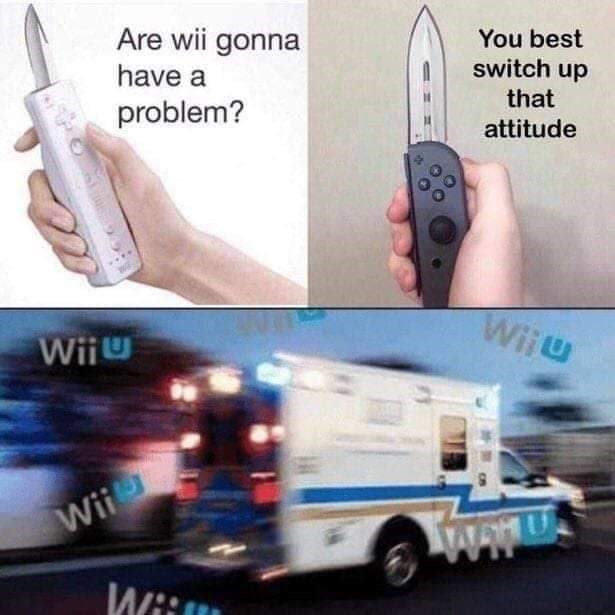 meme - Transport - Are wii gonna You best switch up have a that problem? attitude Wiiu Wii Wii EHU Wii