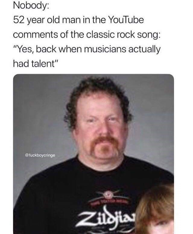 "meme - Facial expression - Nobody: 52 year old man in the YouTube comments of the classic rock song: ""Yes, back when musicians actually had talent"" @fuckboycringe Zibjia"