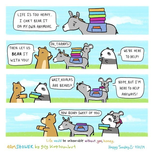 wholesome webcomic - Cartoon - LIFE IS TOo HEAV. I CAN'T BEAR IT ON MY OWN ANYMORE (OH, THANKSI THEN LET US WE'RE HERE BEAR IT TO HELP! WITH YOU! WAIT, KOALAS NOPE, BUT IM ARE BEARSP HERE TO HELP ANYWAYS! How BEARY SWEET OF YOU. Life would be unbear able without you, honey. 4AMSHOWER by guy Kopsombut Happy Sunday 7/2/19
