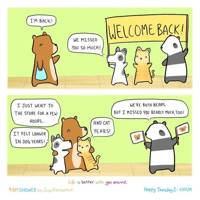 wholesome webcomic - Cartoon - I'M BACK! WELCOME BACK! WE MISSED You So MUCH! WE'RE BOTH BEARS I JUST WENT TO BUT I MISSED YOU BEARLY MUCH, Too! THE STORE FOR A FEW HOURS. AND CAT YEARS! IT FELT LONGER IN DOG YEARS! Life is better with you around. Happy Thursday -3/25/19 4AMSHOWER by Guy Kop som but