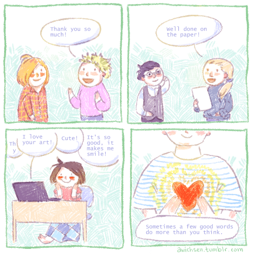 wholesome webcomic - Text - Thank you so much! well done on the paper! I love It's so good, it makes me smile! Cute! your art! Sometimes a few good words do more than you think. awichsen.tumblr.com