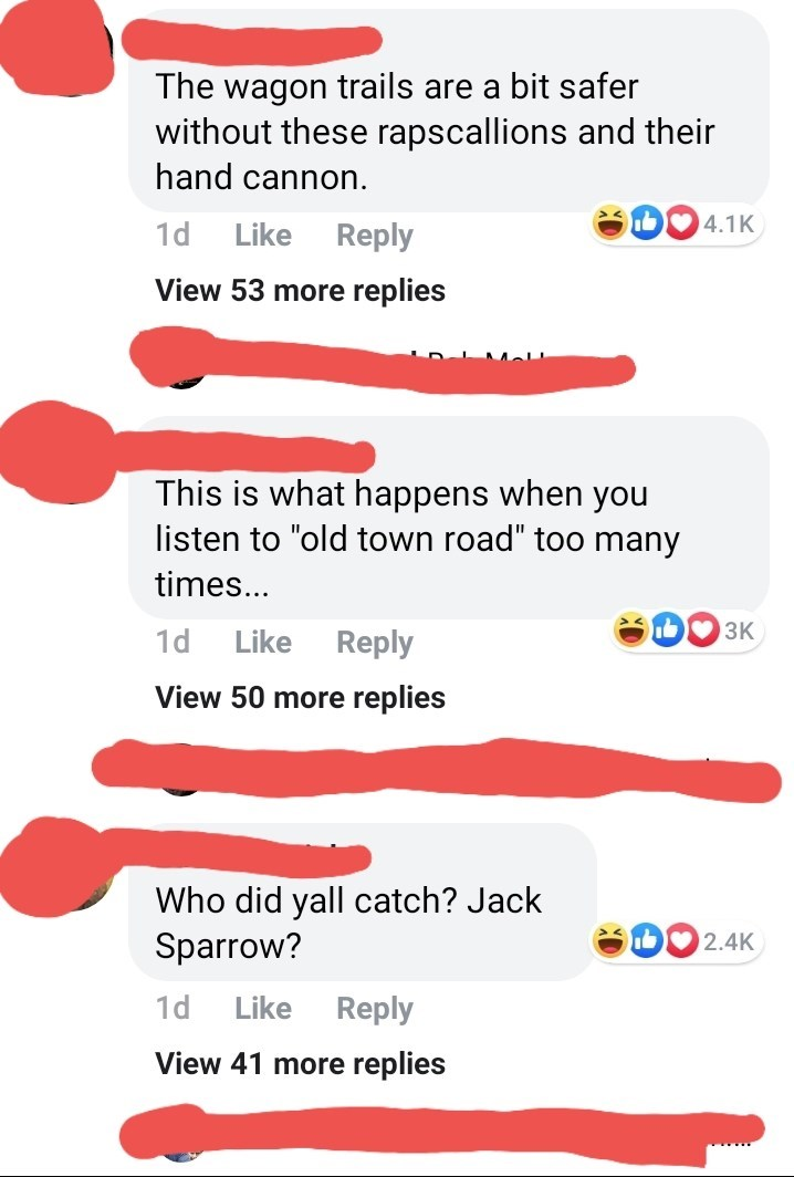 "Text - The wagon trails are a bit safer without these rapscallions and their hand cannon. 4.1K 1d Like Reply View 53 more replies This is what happens when you listen to ""old town road"" too many times... 3K Reply 1d Like View 50 more replies Who did yall catch? Jack Sparrow? D2.4K 1d Like Reply View 41 more replies"