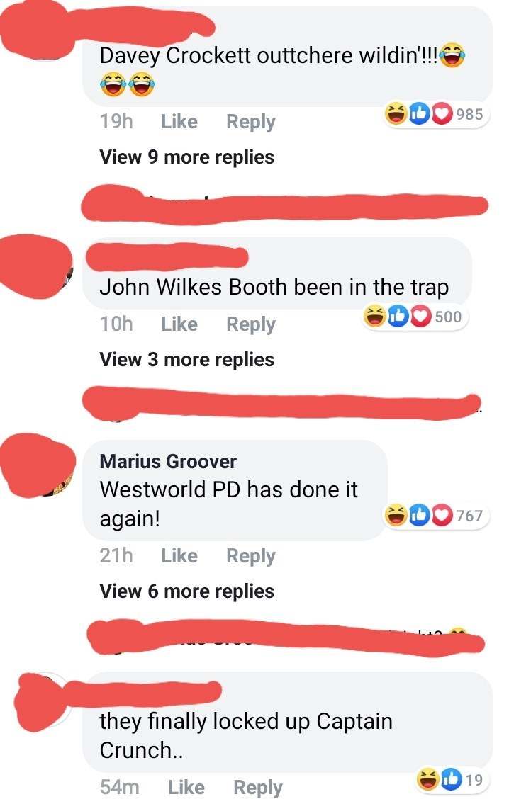 Text - Davey Crockett outtchere wildin!! 985 19h Like Reply View 9 more replies John Wilkes Booth been in the trap D500 Like Reply 10h View 3 more replies Marius Groover Westworld PD has done it again! 767 Like 21h Reply View 6 more replies they finally locked up Captain Crunch.. 19 Like Reply 54m