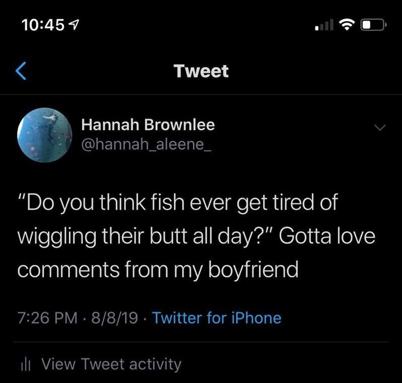 """Tweet - """"'Do you think fish ever get tired of wiggling their butt all day?' Gotta love comments from my boyfriend"""""""