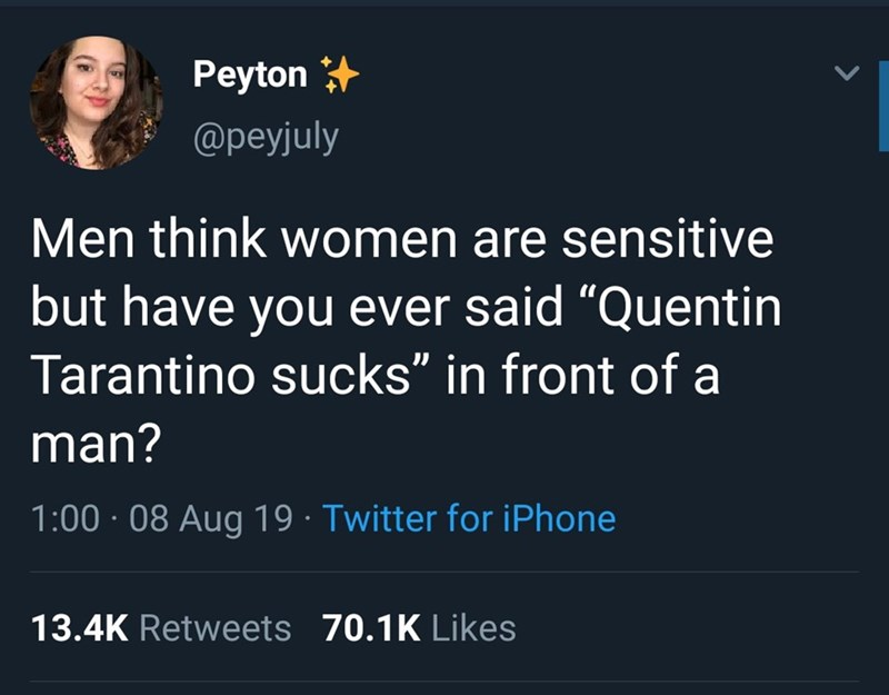"""Text - Peyton @peyjuly Men think women are sensitive but have you ever said """"Quentin Tarantino sucks"""" in front of a man? 1:00 08 Aug 19 Twitter for iPhone 13.4K Retweets 70.1K Likes"""