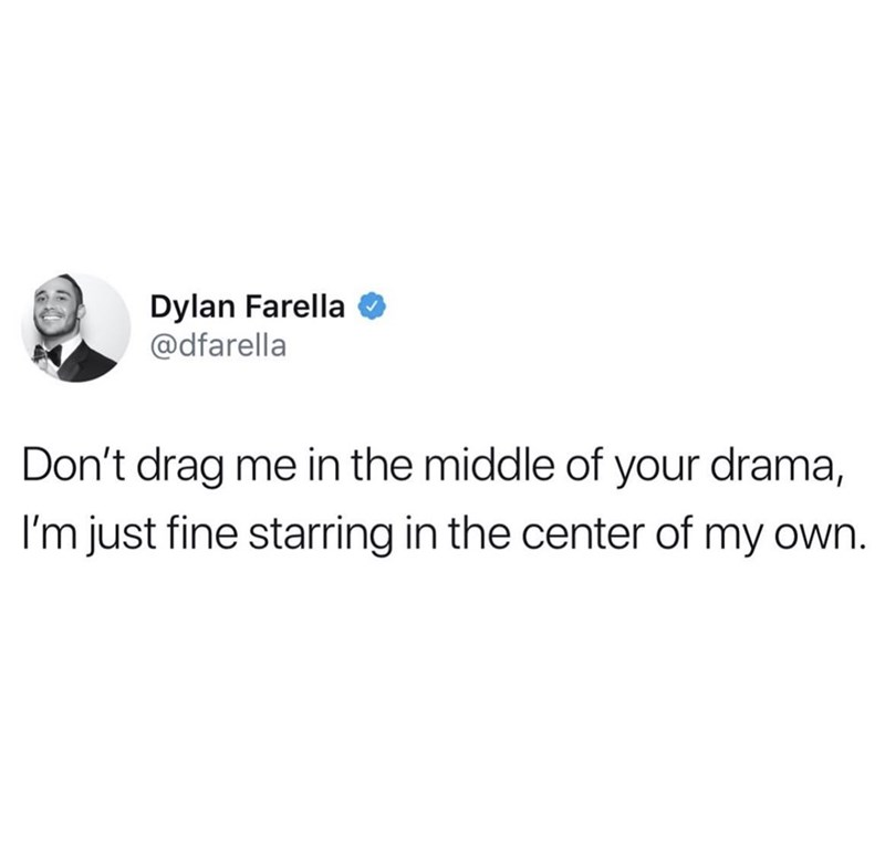 Text - Dylan Farella @dfarella Don't drag me in the middle of your drama, I'm just fine starring in the center of my own.