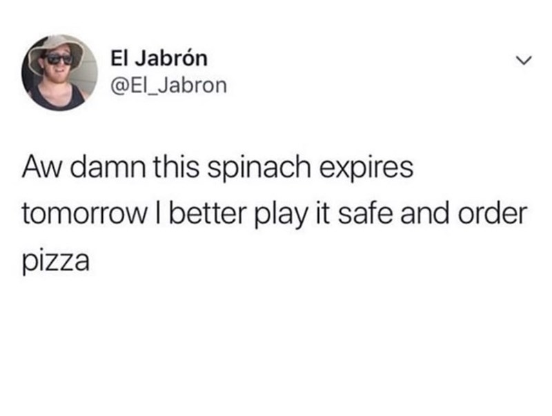 Text - El Jabrón @EI_Jabron Aw damn this spinach expires orrow I better play it safe and order pizza