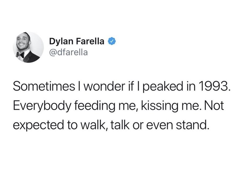 Text - Dylan Farella @dfarella Sometimes I wonder if I peaked in 1993. Everybody feeding me, kissing me. Not expected to walk, talk or even stand.