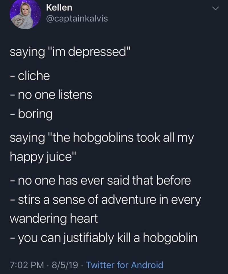 """Text - Kellen @captainkalvis saying """"im depressed"""" - cliche no one listens - boring saying """"the hobgoblins took all my happy juice"""" -no one has ever said that before - stirs a sense of adventure in every wandering heart -you can justifiably kill a hobgoblin 7:02 PM 8/5/19 Twitter for Android"""