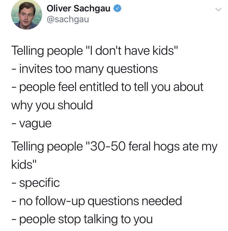 """Text - Oliver Sachgau @sachgau Telling people """"I don't have kids"""" - invites too many questions - people feel entitled to tell you about why you should -vague Telling people """"30-50 feral hogs ate my kids"""" - specific -no follow-up questions needed - people stop talking to you"""
