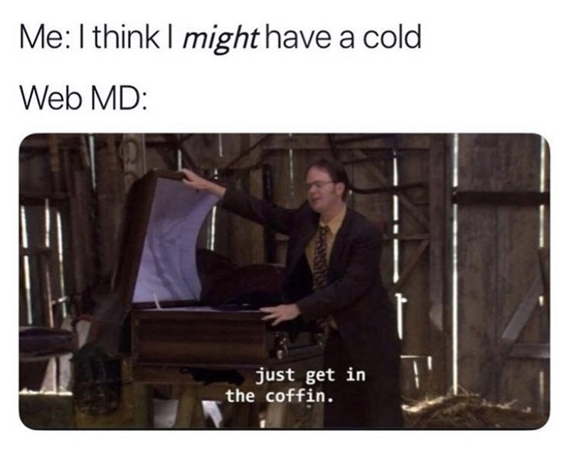 Text - Me: I think I might have a cold Web MD: just get in the coffin.