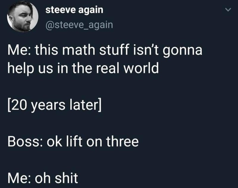 Text - steeve again @steeve_again Me: this math stuff isn't gonna help us in the real world [20 years later] Boss: ok lift on three Me: oh shit