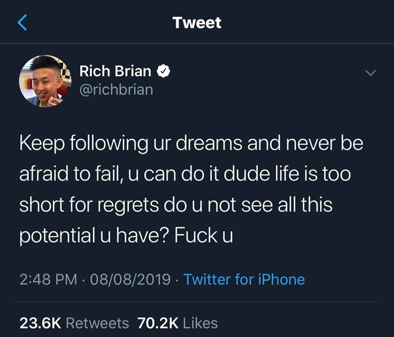 Text - Tweet Rich Brian @richbrian Keep following ur dreams and never be afraid to fail, u can do it dude life is too short for regrets do u not see all this potential u have? Fuck u 2:48 PM 08/08/2019 Twitter for iPhone 23.6K Retweets 70.2K Likes