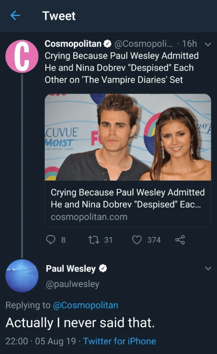 "quit your bullshit - Text - Tweet Cosmopolitan @Cosmopoli... 16h Crying Because Paul Wesley Admitted He and Nina Dobrev ""Despised"" Each Other on 'The Vampire Diaries' Set DAY CUVUE MOIST F Crying Because Paul Wesley Admitted He and Nina Dobrev ""Despised"" Eac.. cosmopolitan.com 31 8 374 Paul Wesley @paulwesley Replying to @Cosmopolitan Actually I never said that. 22:00 05 Aug 19 Twitter for iPhone"