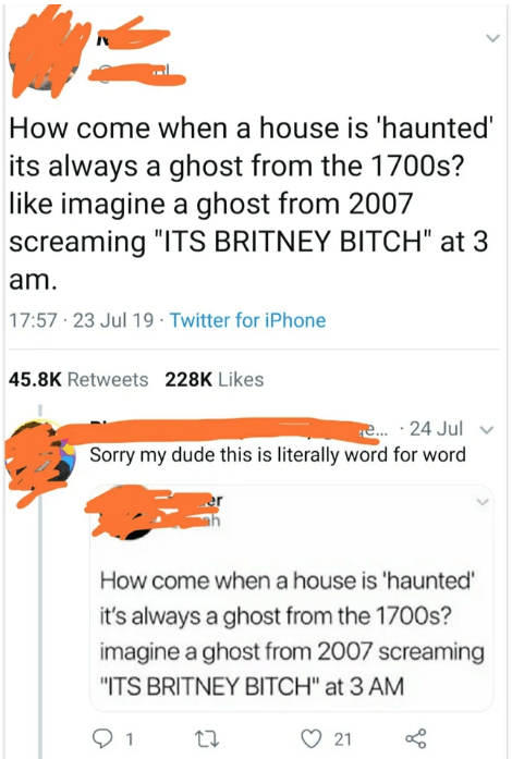 """quit your bullshit - Text - How come when a house is 'haunted' its always a ghost from the 1700s? like imagine a ghost from 2007 screaming """"ITS BRITNEY BITCH"""" at 3 am. 17:57 23 Jul 19 Twitter for iPhone 45.8K Retweets 228K Likes e... 24 Jul Sorry my dude this is literally word for word How come when a house is 'haunted it's always a ghost from the 1700s? imagine a ghost from 2007 screaming """"ITS BRITNEY BITCH"""" at 3 AM 21"""
