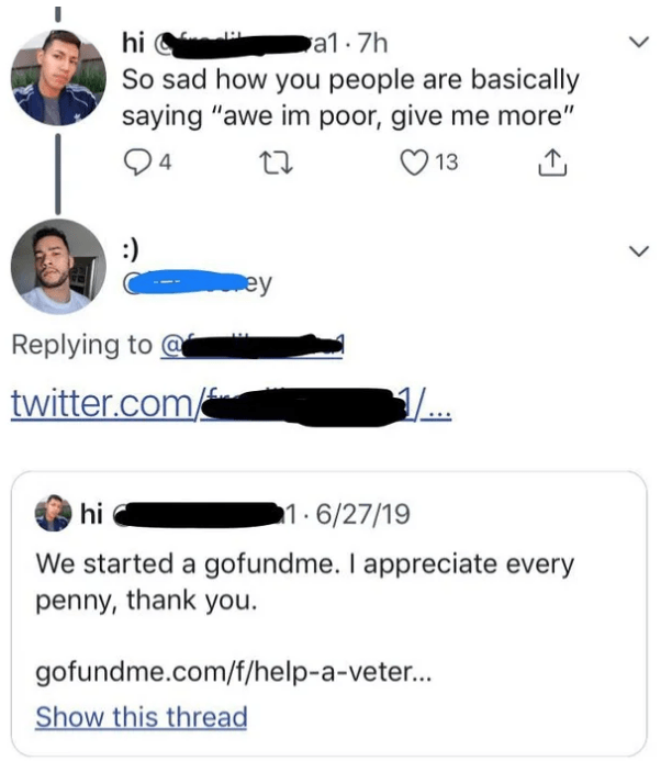 """quit your bullshit - Text - hi a1.7h So sad how you people are basically saying """"awe im poor, give me more"""" 24 13 :) ey Replying to twitter.com hi 1.6/27/19 We started a gofundme. I appreciate every penny, thank you gofundme.com/f/help-a-vete... Show this thread"""