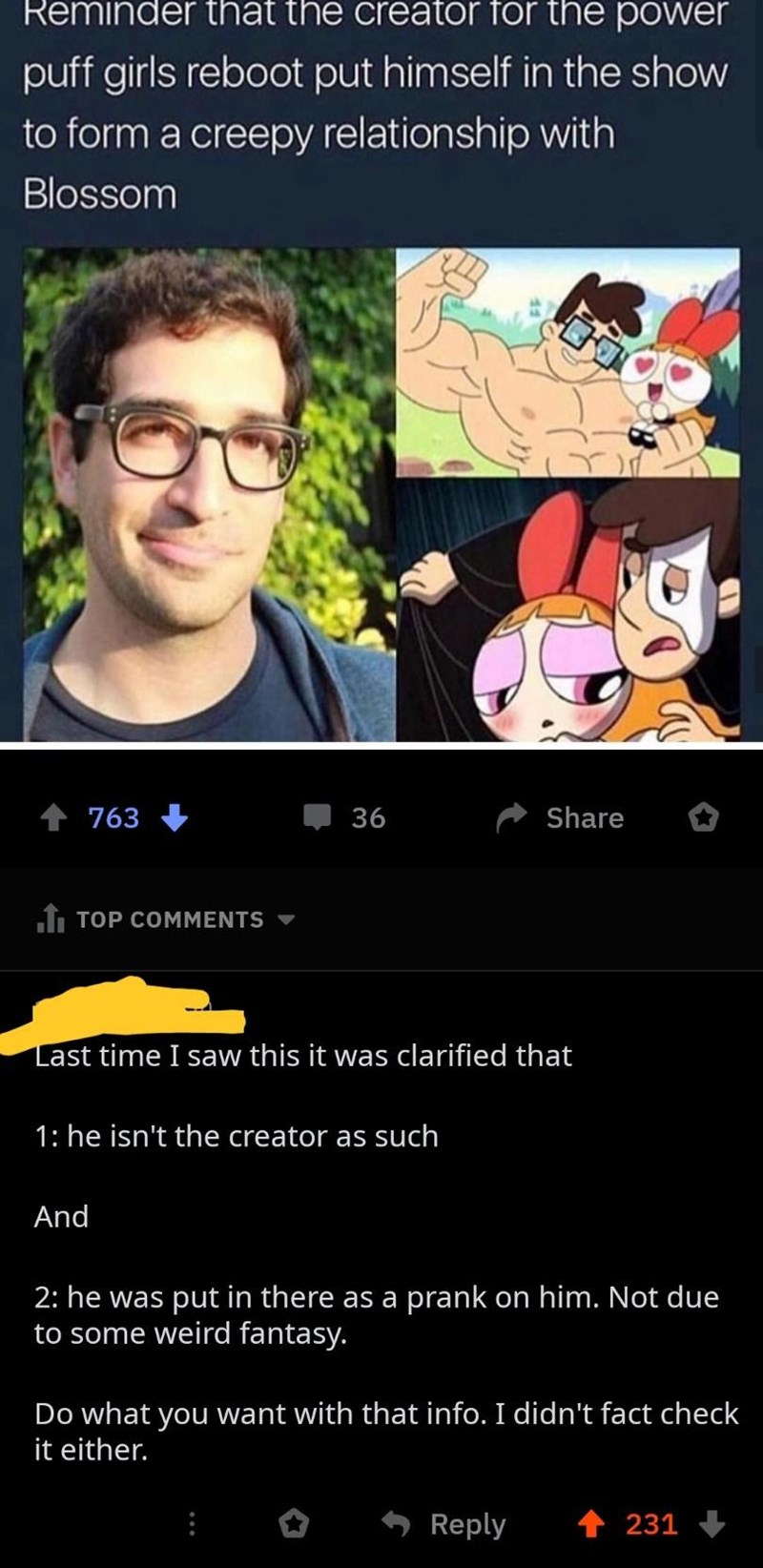 quit your bullshit - Cartoon - Reminder that the creator for the power puff girls reboot put himself in the show to form a creepy relationship with Blossom 36 Share 763 1 TOP COMMENTS Last time I saw this it was clarified that 1: he isn't the creator as such And 2: he was put in there as a prank on him. Not due to some weird fantasy. Do what you want with that info. I didn't fact check it either. Reply 231