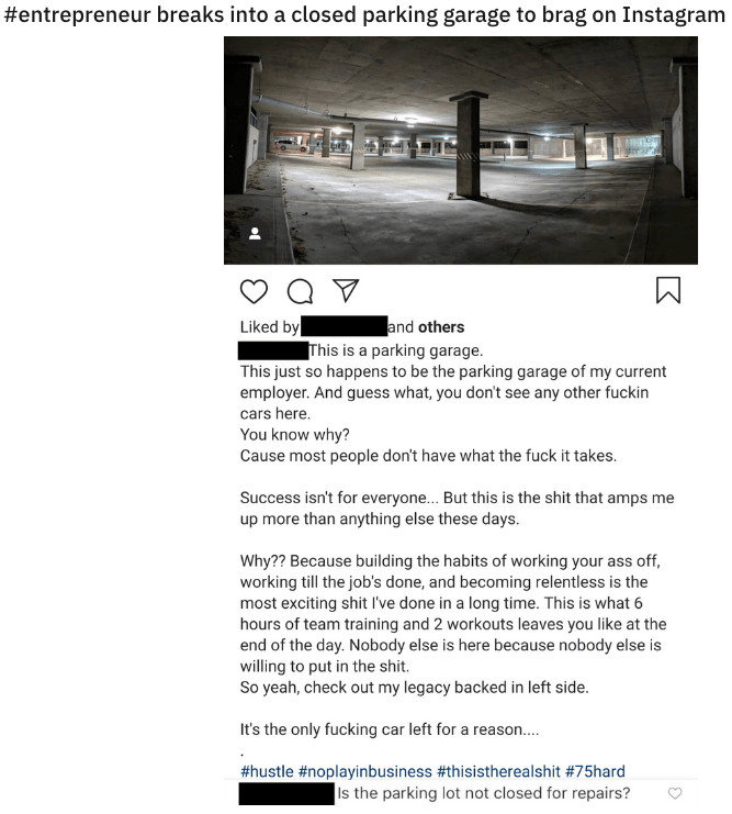 quit your bullshit - Text - #entrepreneur breaks into a closed parking garage to brag on Instagram and others Liked by This is a parking garage This just so happens to be the parking garage of my current employer. And guess what, you don't see any other fuckin cars here You know why? Cause most people don't have what the fuck it takes. Success isn't for everyone... But this is the shit that amps me up more than anything else these days Why?? Because building the habits of working your ass off, w