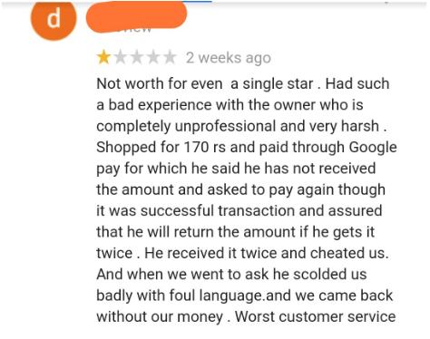 quit your bullshit - Text - 2 weeks ago Not worth for even a single star . Had such a bad experience with the owner who is completely unprofessional and very harsh Shopped for 170 rs and paid through Google pay for which he said he has not received the amount and asked to pay again though it was successful transaction and assured that he will return the amount if he gets it twice. He received it twice and cheated us. And when we went to ask he scolded us badly with foul language.and we came back