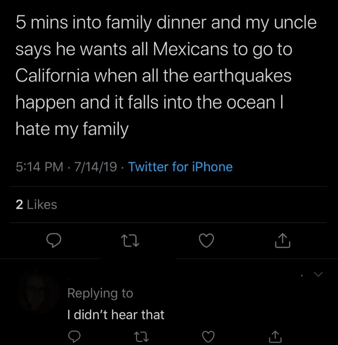quit your bullshit - Text - 5 mins into family dinner and my uncle says he wants all Mexicans to go to California when all the earthquakes happen and it falls into the ocean Il hate my family 5:14 PM 7/14/19 Twitter for iPhone 2 Likes Replying to I didn't hear that