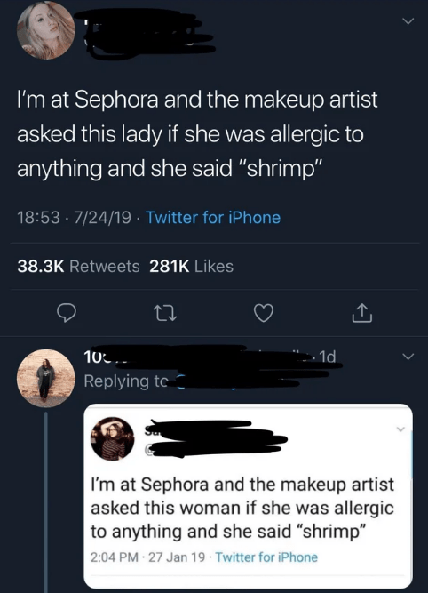 """quit your bullshit - Text - I'm at Sephora and the makeup artist asked this lady if she was allergic to anything and she said """"shrimp"""" 18:53- 7/24/19 Twitter for iPhone 38.3K Retweets 281K Likes 10 .1d Replying to I'm at Sephora and the makeup artist asked this woman if she was allergic to anything and she said """"shrimp"""" 2:04 PM-27 Jan 19 Twitter for iPhone"""