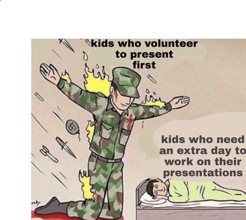 Funny meme about how the people who volunteer to go first help the people who havent finished their class projects.