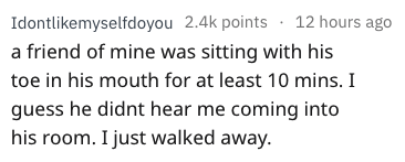 Text - 12 hours ago Idontlikemyselfdoyou 2.4k points a friend of mine was sitting with his toe in his mouth for at least 10 mins. I guess he didnt hear me coming into his room. I just walked away