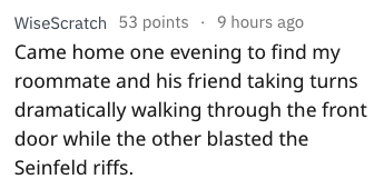 Text - WiseScratch 53 points 9 hours ago Came home one evening to find my roommate and his friend taking turns dramatically walking through the front door while the other blasted the Seinfeld riffs