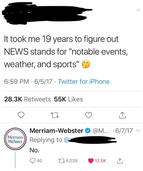 "quit your bullshit - Text - It took me 19 years to figure out NEWS stands for ""notable events, weather, and sports"" 6:59 PM - 6/5/17 . Twitter for iPhone 28.3K Retweets 55K Likes Merriam-Webster@M.. 6/7/17 Merriam Replying to Webster No. t14,026 40 12.5K"