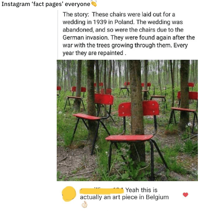 quit your bullshit - Adaptation - Instagram 'fact pages' everyone The story: These chairs were laid out for a wedding in 1939 in Poland. The wedding was abandoned, and so were the chairs due to the German invasion. They were found again after the war with the trees growing through them. Every year they are repainted Yeah this is actually an art piece in Belgium