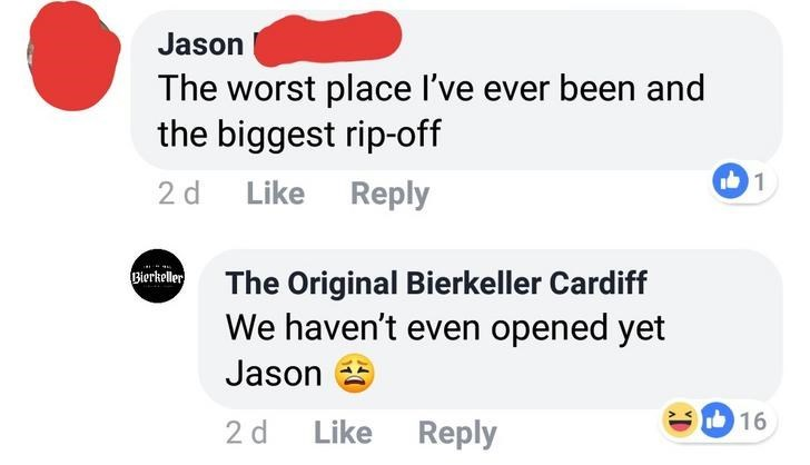 quit your bullshit - Text - Jason The worst place I've ever been and the biggest rip-off 1 Like Reply 2 d Bierkeller The Original Bierkeller Cardiff We haven't even opened yet Jason 16 2 d Like Reply