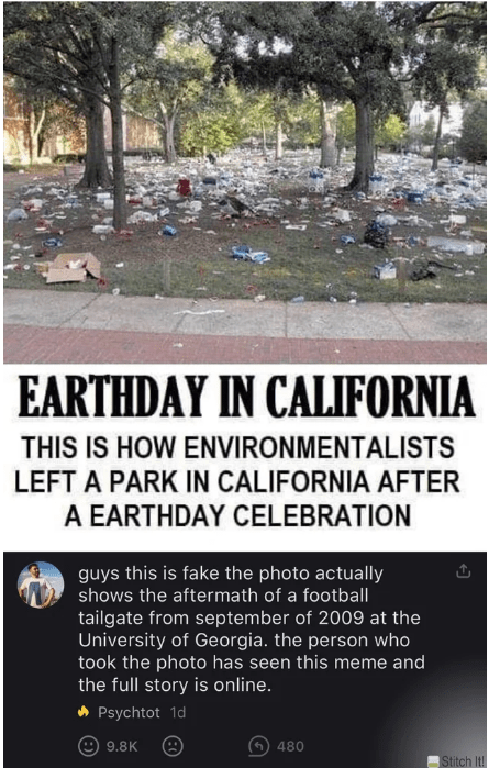 quit your bullshit - Text - EARTHDAY IN CALIFORNIA THIS IS HOW ENVIRONMENTALISTS LEFT A PARK IN CALIFORNIA AFTER A EARTHDAY CELEBRATION guys this is fake the photo actually shows the aftermath of a football tailgate from september of 2009 at the University of Georgia. the person who took the photo has seen this meme and the full story is online. Psychtot 1d 9.8K 480 Stitch It!