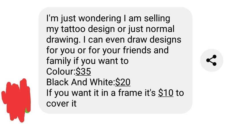 """Text message that reads, """"I'm just wondering am selling my tattoo design or just normal drawing. I can even draw designs for you or for your friends and family if you want to Colour:$35 Black And White:$20 If you want it in a frame it's $10 to Cover it"""""""