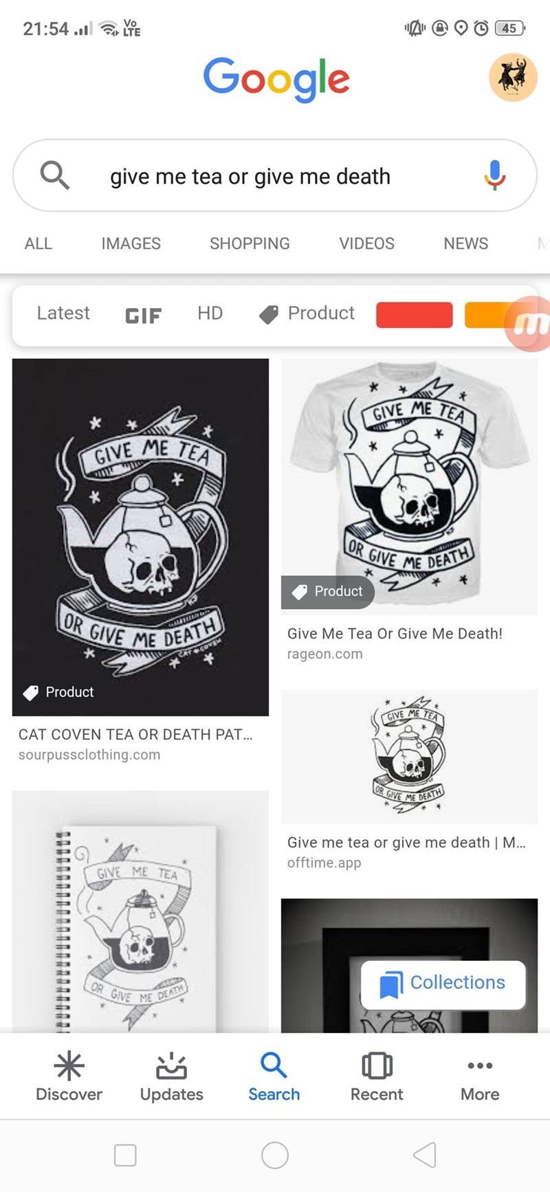 Text - 21:54. LTE Vo O45 Google give me tea or give me death IMAGES SHOPPING VIDEOS NEWS ALL Product HD Latest GIF GIVE ME TEA GIVE ME TEA OR GIVE ME DEATH Product OR GIVE ME DEATH Give Me Tea Or Give Me Death! rageon.com Product GIVE ME TEA CAT COVEN TEA OR DEATH PAT... sourpussclothing.com OR GIVE ME DEATH Give me tea or give me death | M... offtime.app GIVE ME TEA Collections OR GIVE ME DEATH Discover Updates Search Recent More