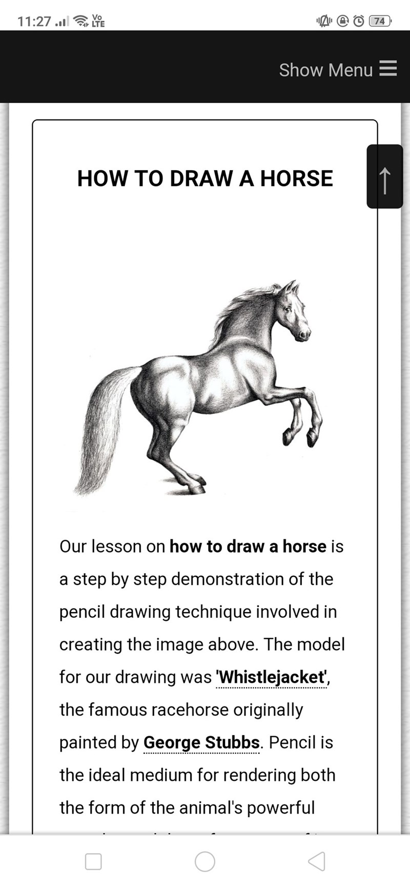 Horse - Vo LTE 11:27 .1 LE 74 Show Menu E HOW TO DRAW A HORSE Our lesson on how to drawa horse is a step by step demonstration of the pencil drawing technique involved in creating the image above. The model for our drawing was Whistlejacket, the famous racehorse originally painted by George Stubbs. Pencil is the ideal medium for rendering both the form of the animal's powerful